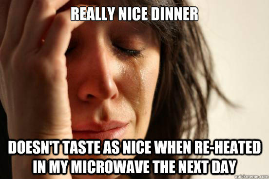 Really nice dinner Doesn't taste as nice when re-heated in my microwave the next day - Really nice dinner Doesn't taste as nice when re-heated in my microwave the next day  First World Problems
