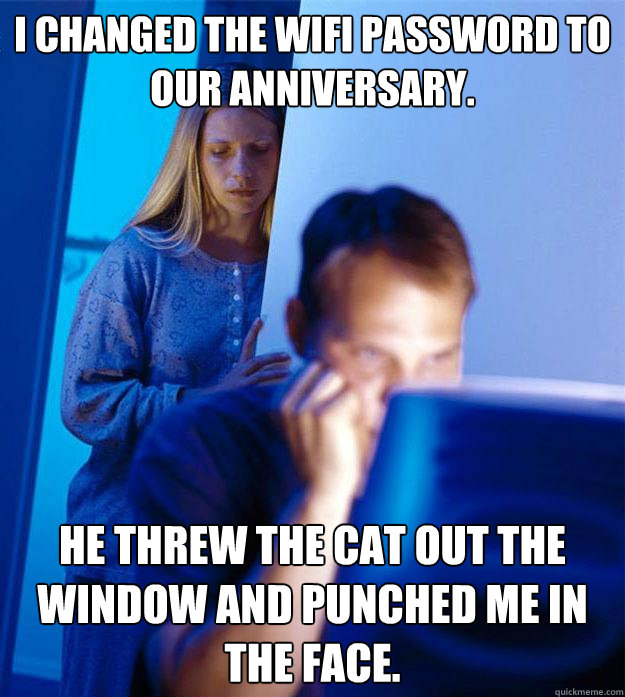 I changed the wifi password to our anniversary. He threw the cat out the window and punched me in the face. - I changed the wifi password to our anniversary. He threw the cat out the window and punched me in the face.  Redditors Wife