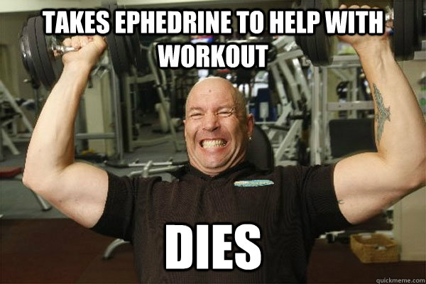 Takes ephedrine to help with workout dies  Scumbag Gym Guy