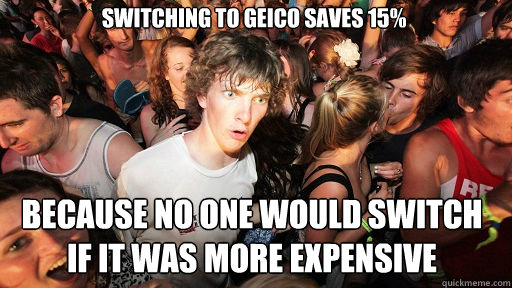 Switching to Geico saves 15% because no one would switch if it was more expensive - Switching to Geico saves 15% because no one would switch if it was more expensive  Sudden Clarity Clarence
