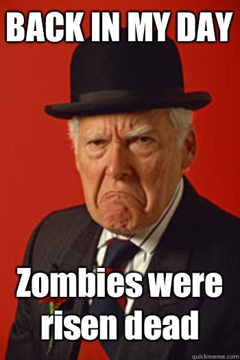 BACK IN MY DAY Zombies were risen dead  - BACK IN MY DAY Zombies were risen dead   Pissed old guy