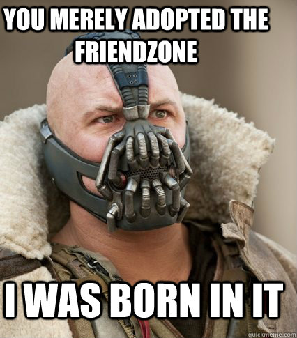 You merely adopted the Friendzone I was born in it