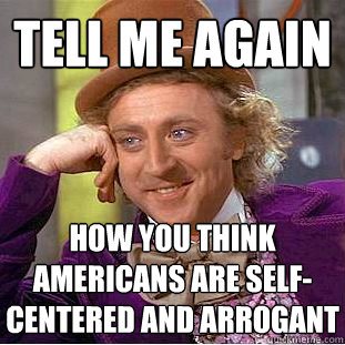 Tell me again How you think americans are self-centered and arrogant - Tell me again How you think americans are self-centered and arrogant  Psychotic Willy Wonka