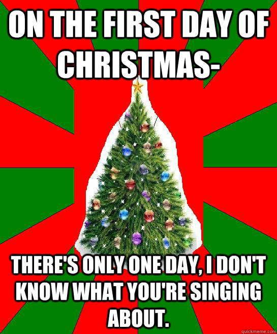 on the first day of christmas theres only one day i dont know what youre singing about - When Is The First Day Of Christmas
