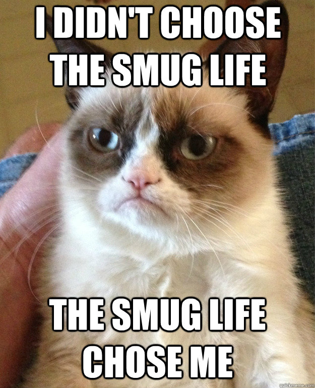 I didn't choose the smug life The smug life chose me - I didn't choose the smug life The smug life chose me  Misc