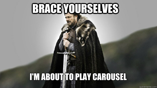 Brace yourselves i'm about to play carousel  Ned stark winter is coming
