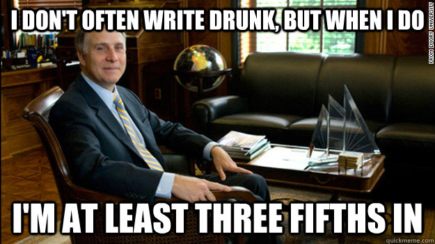 I don't often write drunk, but when I do I'm at least three fifths in  Scumbag James Wagner
