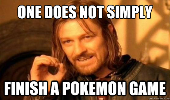 One does not simply Finish a Pokemon game
