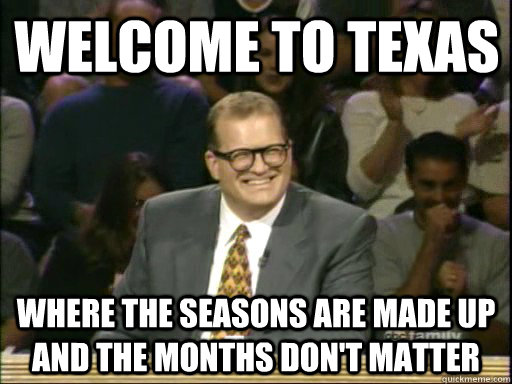 Welcome to Texas Where the seasons are made up and the months don't matter