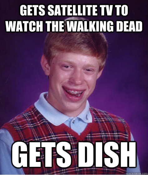 gets satellite tv to watch the walking dead gets dish - gets satellite tv to watch the walking dead gets dish  Bad Luck Brian