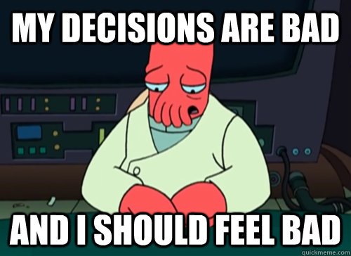 My decisions are bad and i should feel bad - My decisions are bad and i should feel bad  sad zoidberg