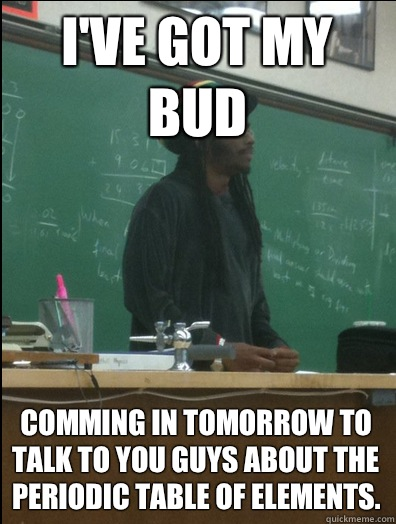 I've got my bud Comming in tomorrow to talk to you guys about the periodic table of elements.  Rasta Science Teacher