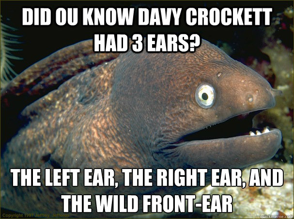 Did ou know davy crockett had 3 ears? The left ear, the right ear, and the wild front-ear - Did ou know davy crockett had 3 ears? The left ear, the right ear, and the wild front-ear  Bad Joke Eel