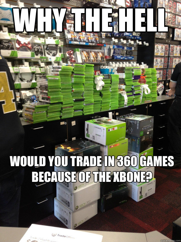 why the hell would you trade in 360 games because of the xbone?   Fuck off caption bot - why the hell would you trade in 360 games because of the xbone?   Fuck off caption bot  Misc