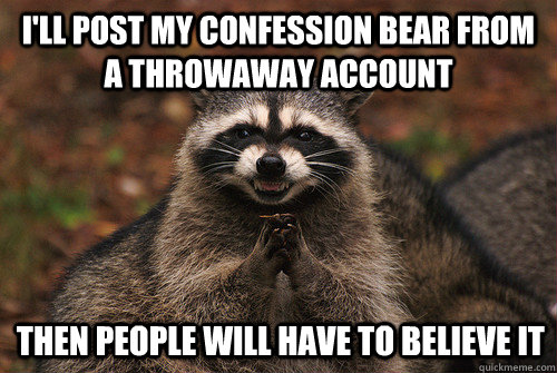 i'll post my confession bear from a throwaway account then people will have to believe it - i'll post my confession bear from a throwaway account then people will have to believe it  Insidious Racoon 2