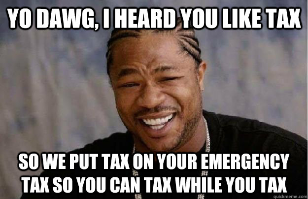 Yo Dawg, I heard you like tax So we put tax on your emergency tax so you can tax while you tax  Yo Dawg Hadoop