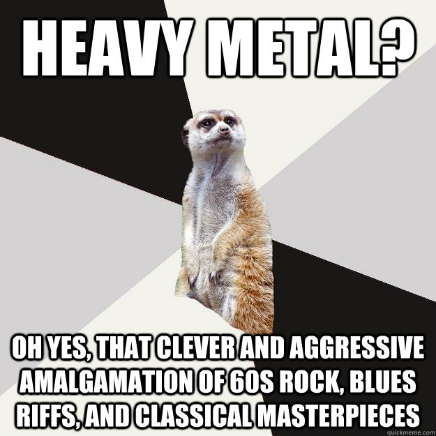 Heavy Metal? Oh yes, that clever and aggressive amalgamation of 60s rock, blues riffs, and classical masterpieces - Heavy Metal? Oh yes, that clever and aggressive amalgamation of 60s rock, blues riffs, and classical masterpieces  Musically inclined meerkat