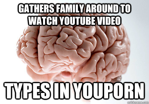 Gathers Family around to watch youtube video types in youporn - Gathers Family around to watch youtube video types in youporn  Scumbag Brain