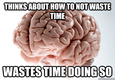 Thinks about how to not waste time wastes time doing so - Thinks about how to not waste time wastes time doing so  ScumbagBrain