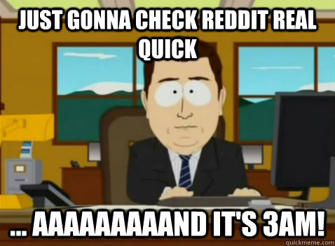Just gonna check reddit real quick ... aaaaaaaaand it's 3AM! - Just gonna check reddit real quick ... aaaaaaaaand it's 3AM!  South Park Banker