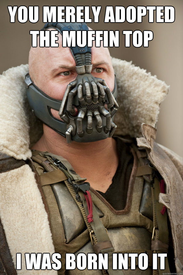 You merely adopted the muffin top I was born into it - You merely adopted the muffin top I was born into it  Bane Face