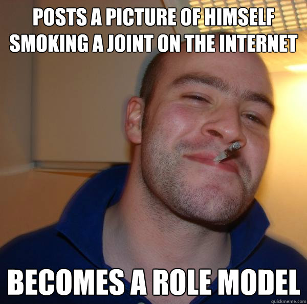 Posts a picture of himself smoking a joint on the internet Becomes a role model  - Posts a picture of himself smoking a joint on the internet Becomes a role model   Misc