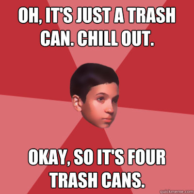 Oh, it's just a trash can. Chill out. Okay, so it's four trash cans.  Modest Marco