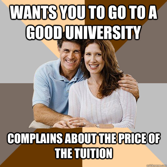 Wants you to go to a good university  Complains about the price of the tuition - Wants you to go to a good university  Complains about the price of the tuition  Scumbag Parents