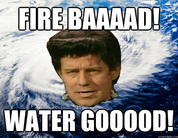 fire baaaad! water gooood!