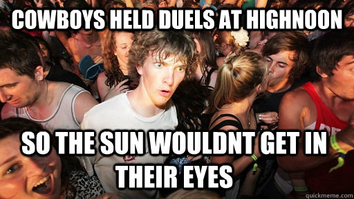 cowboys held duels at highnoon so the sun wouldnt get in their eyes - cowboys held duels at highnoon so the sun wouldnt get in their eyes  Sudden Clarity Clarence