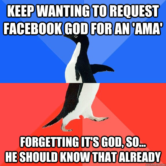keep wanting to request facebook god for an 'AMA' forgetting it's god, so...          he should know that already - keep wanting to request facebook god for an 'AMA' forgetting it's god, so...          he should know that already  Socially Awkward Awesome Penguin