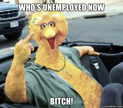 Who's unemployed now  Bitch!  Big Bird