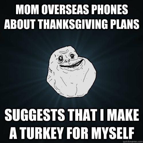 mom overseas phones about thanksgiving plans suggests that i make a turkey for myself  Forever Alone