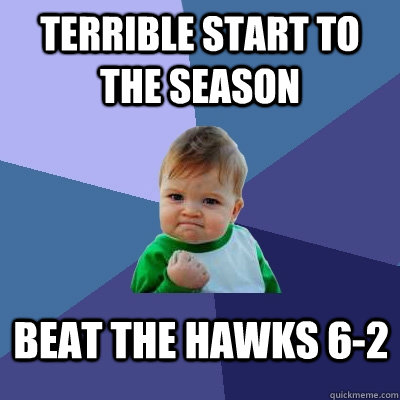 Terrible start to the season Beat the Hawks 6-2 - Terrible start to the season Beat the Hawks 6-2  Success Kid