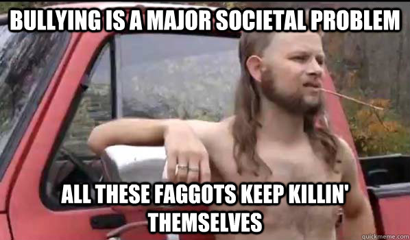 Bullying is a major societal problem all these faggots keep killin' themselves - Bullying is a major societal problem all these faggots keep killin' themselves  Almost Politically Correct Redneck