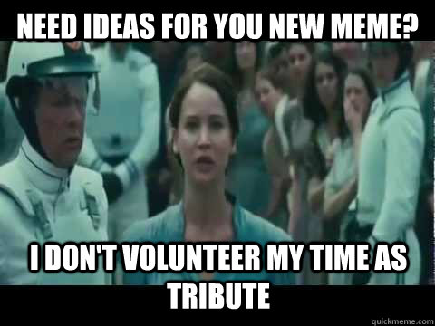 Need ideas for you new meme? I don't volunteer my time as tribute - Need ideas for you new meme? I don't volunteer my time as tribute  I Volunteer As Tribute