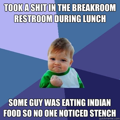 Took a shit in the breakroom restroom during lunch Some guy was eating indian food so no one noticed stench  - Took a shit in the breakroom restroom during lunch Some guy was eating indian food so no one noticed stench   Success Kid