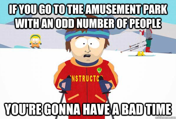 if you go to the amusement park with an odd number of people you're gonna have a bad time