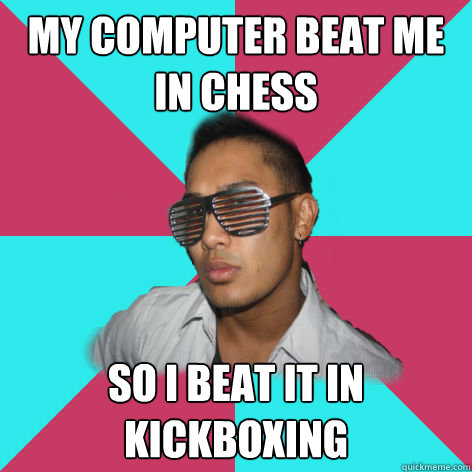 my computer beat me in chess so i beat it in kickboxing - my computer beat me in chess so i beat it in kickboxing  Misc