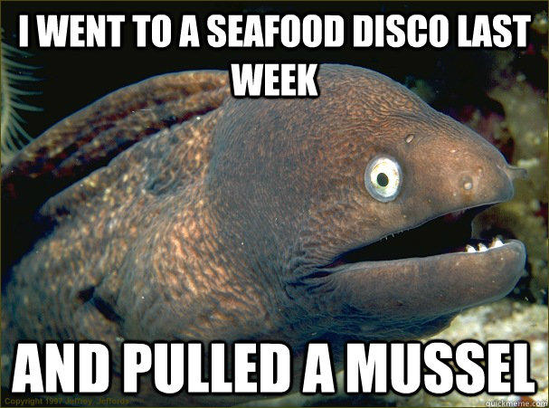 I went to a seafood disco last week and pulled a mussel - I went to a seafood disco last week and pulled a mussel  Bad Joke Eel