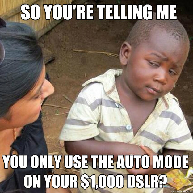 SO YOU'RE TELLING ME you only use the auto mode on your $1,000 dslr?