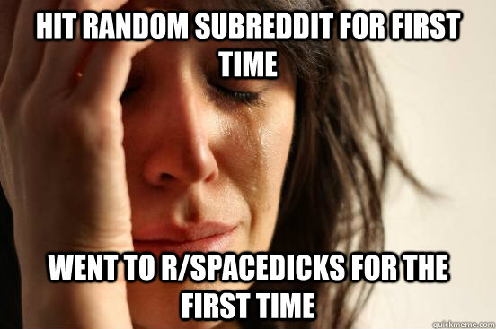 Hit random subreddit for first time Went to r/spacedicks for the first time - Hit random subreddit for first time Went to r/spacedicks for the first time  First World Problems