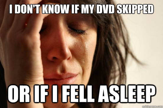 I don't know if my DVD skipped  or if i fell asleep - I don't know if my DVD skipped  or if i fell asleep  First World Problems