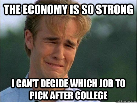 The economy is so strong I can't decide which job to pick after college