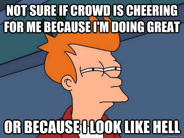 Not sure if crowd is cheering for me because I'm doing great or because i look like hell - Not sure if crowd is cheering for me because I'm doing great or because i look like hell  Futurama Fry
