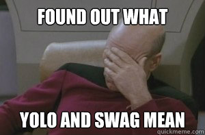 Found out what yolo and swag mean - Found out what yolo and swag mean  Picard facepalm