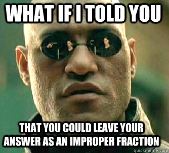 what if i told you that you could leave your answer as an improper fraction - what if i told you that you could leave your answer as an improper fraction  Matrix Morpheus