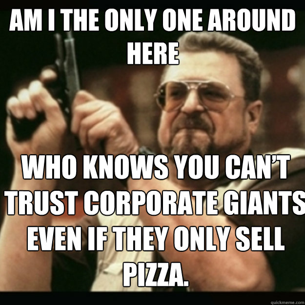 AM I THE ONLY ONE AROUND  HERE  Who knows you can't trust corporate giants even if they only sell pizza.