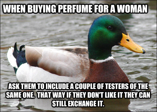 When buying perfume for a woman ask them to include a couple of testers of the same one.  That way if they don't like it they can still exchange it. - When buying perfume for a woman ask them to include a couple of testers of the same one.  That way if they don't like it they can still exchange it.  Actual Advice Mallard