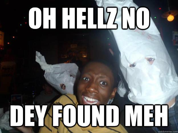 Oh hellz no dey found meh  funny kkk